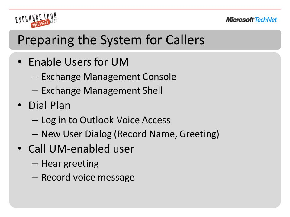 Preparing the System for Callers Enable Users for UM – Exchange Management Console – Exchange Management Shell Dial Plan – Log in to Outlook Voice Access – New User Dialog (Record Name, Greeting) Call UM-enabled user – Hear greeting – Record voice message