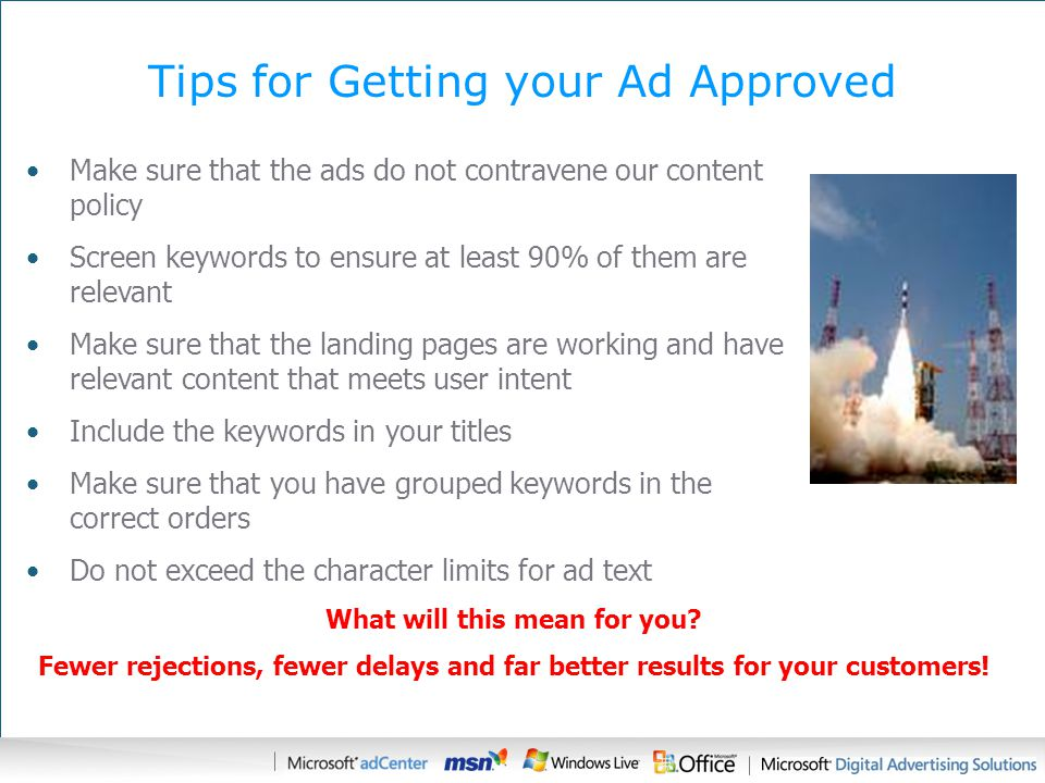 Tips for Getting your Ad Approved Make sure that the ads do not contravene our content policy Screen keywords to ensure at least 90% of them are relevant Make sure that the landing pages are working and have relevant content that meets user intent Include the keywords in your titles Make sure that you have grouped keywords in the correct orders Do not exceed the character limits for ad text What will this mean for you.