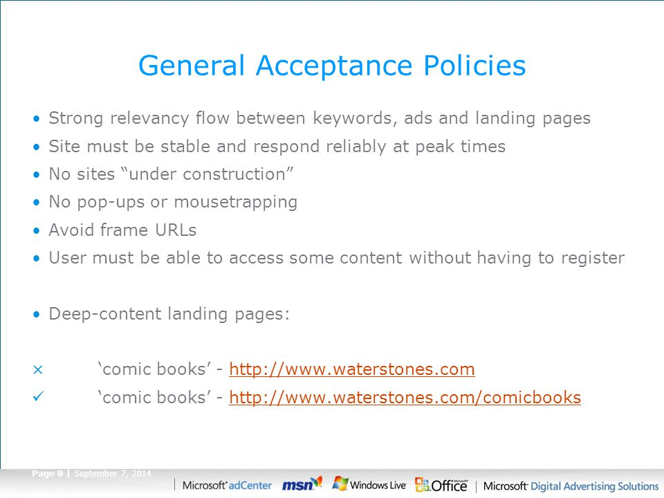 Page 8 | September 7, 2014 General Acceptance Policies Strong relevancy flow between keywords, ads and landing pages Site must be stable and respond reliably at peak times No sites under construction No pop-ups or mousetrapping Avoid frame URLs User must be able to access some content without having to register Deep-content landing pages: × 'comic books' - http://www.waterstones.comhttp://www.waterstones.com 'comic books' - http://www.waterstones.com/comicbookshttp://www.waterstones.com/comicbooks