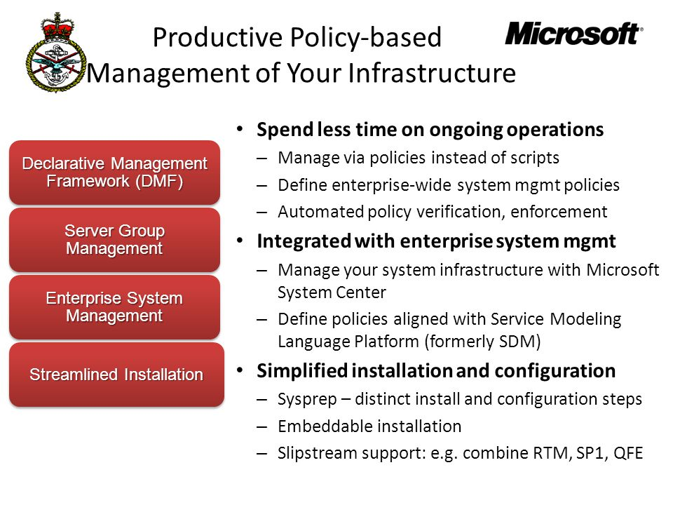 Productive Policy-based Management of Your Infrastructure Spend less time on ongoing operations – Manage via policies instead of scripts – Define enterprise-wide system mgmt policies – Automated policy verification, enforcement Integrated with enterprise system mgmt – Manage your system infrastructure with Microsoft System Center – Define policies aligned with Service Modeling Language Platform (formerly SDM) Simplified installation and configuration – Sysprep – distinct install and configuration steps – Embeddable installation – Slipstream support: e.g.