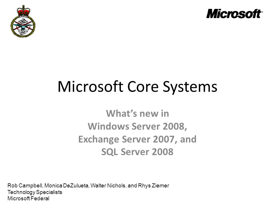 Microsoft Core Systems What's new in Windows Server 2008, Exchange Server 2007, and SQL Server 2008 Rob Campbell, Monica DeZulueta, Walter Nichols, and Rhys Ziemer Technology Specialists Microsoft Federal