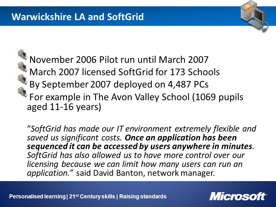 Warwickshire LA and SoftGrid Image holder Personalised learning | 21 st Century skills | Raising standards November 2006 Pilot run until March 2007 March 2007 licensed SoftGrid for 173 Schools By September 2007 deployed on 4,487 PCs For example in The Avon Valley School (1069 pupils aged 11-16 years) SoftGrid has made our IT environment extremely flexible and saved us significant costs.