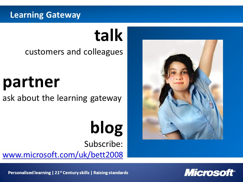 Personalised learning | 21 st Century skills | Raising standards Learning Gateway Image holder talk customers and colleagues partner ask about the learning gateway blog Subscribe: www.microsoft.com/uk/bett2008