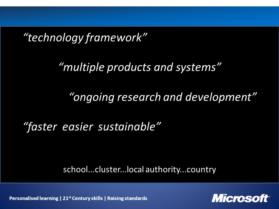 Personalised learning | 21 st Century skills | Raising standards technology framework multiple products and systems ongoing research and development faster easier sustainable school...cluster...local authority...country