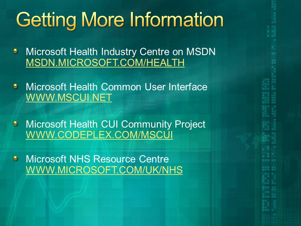 Microsoft Health Industry Centre on MSDN MSDN.MICROSOFT.COM/HEALTH MSDN.MICROSOFT.COM/HEALTH Microsoft Health Common User Interface WWW.MSCUI.NET WWW.MSCUI.NET Microsoft Health CUI Community Project WWW.CODEPLEX.COM/MSCUI WWW.CODEPLEX.COM/MSCUI Microsoft NHS Resource Centre WWW.MICROSOFT.COM/UK/NHS WWW.MICROSOFT.COM/UK/NHS