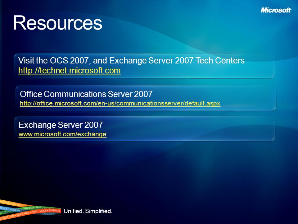 Visit the OCS 2007, and Exchange Server 2007 Tech Centers http://technet.microsoft.com Visit the OCS 2007, and Exchange Server 2007 Tech Centers http://technet.microsoft.com Resources Office Communications Server 2007 http://office.microsoft.com/en-us/communicationsserver/default.aspx Office Communications Server 2007 http://office.microsoft.com/en-us/communicationsserver/default.aspx Exchange Server 2007 www.microsoft.com/exchange Exchange Server 2007 www.microsoft.com/exchange