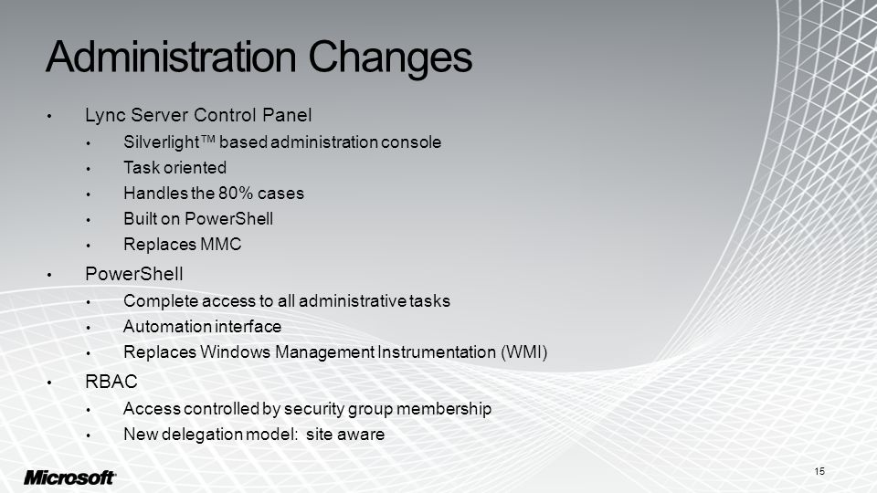 Administration Changes Lync Server Control Panel Silverlight™ based administration console Task oriented Handles the 80% cases Built on PowerShell Replaces MMC PowerShell Complete access to all administrative tasks Automation interface Replaces Windows Management Instrumentation (WMI) RBAC Access controlled by security group membership New delegation model: site aware 15
