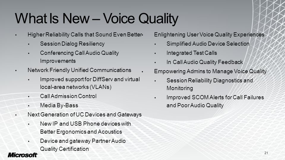 What Is New – Voice Quality Higher Reliability Calls that Sound Even Better Session Dialog Resiliency Conferencing Call Audio Quality Improvements Network Friendly Unified Communications Improved support for DiffServ and virtual local-area networks (VLANs) Call Admission Control Media By-Bass Next Generation of UC Devices and Gateways New IP and USB Phone devices with Better Ergonomics and Acoustics Device and gateway Partner Audio Quality Certification Enlightening User Voice Quality Experiences Simplified Audio Device Selection Integrated Test Calls In Call Audio Quality Feedback Empowering Admins to Manage Voice Quality Session Reliability Diagnostics and Monitoring Improved SCOM Alerts for Call Failures and Poor Audio Quality 21