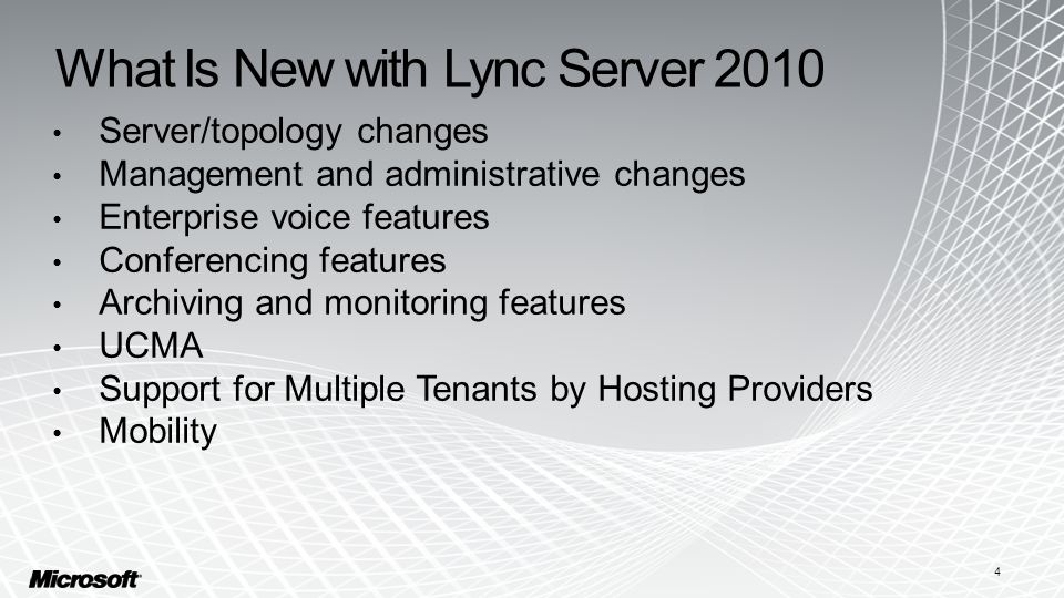What Is New with Lync Server 2010 Server/topology changes Management and administrative changes Enterprise voice features Conferencing features Archiving and monitoring features UCMA Support for Multiple Tenants by Hosting Providers Mobility 4