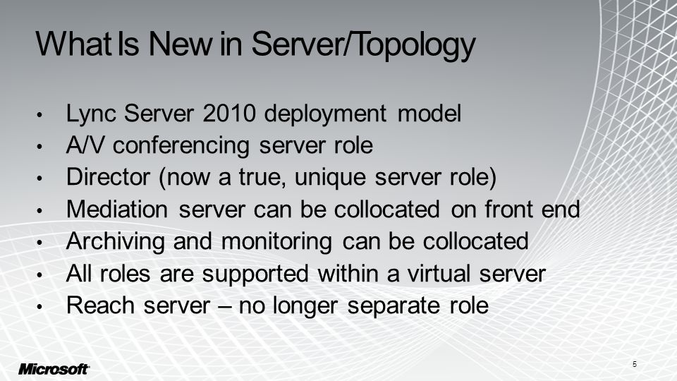 What Is New in Server/Topology Lync Server 2010 deployment model A/V conferencing server role Director (now a true, unique server role) Mediation server can be collocated on front end Archiving and monitoring can be collocated All roles are supported within a virtual server Reach server – no longer separate role 5