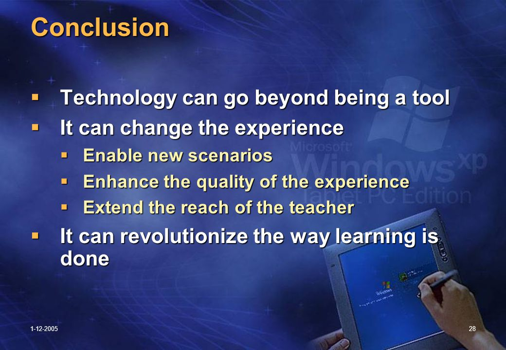 1-12-200528 Conclusion  Technology can go beyond being a tool  It can change the experience  Enable new scenarios  Enhance the quality of the experience  Extend the reach of the teacher  It can revolutionize the way learning is done