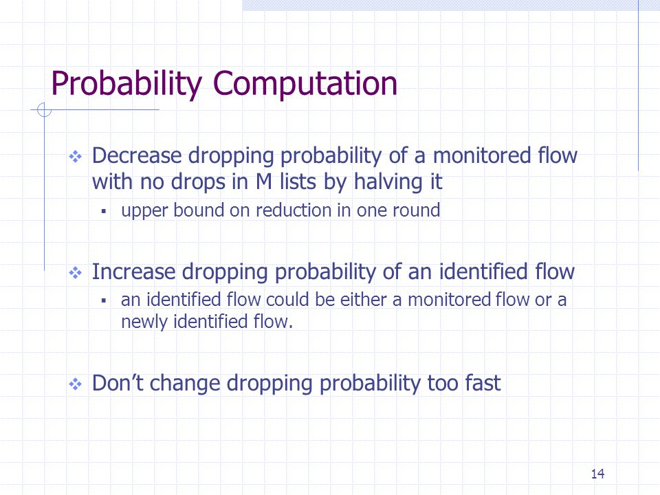 14 Probability Computation  Decrease dropping probability of a monitored flow with no drops in M lists by halving it  upper bound on reduction in one round  Increase dropping probability of an identified flow  an identified flow could be either a monitored flow or a newly identified flow.