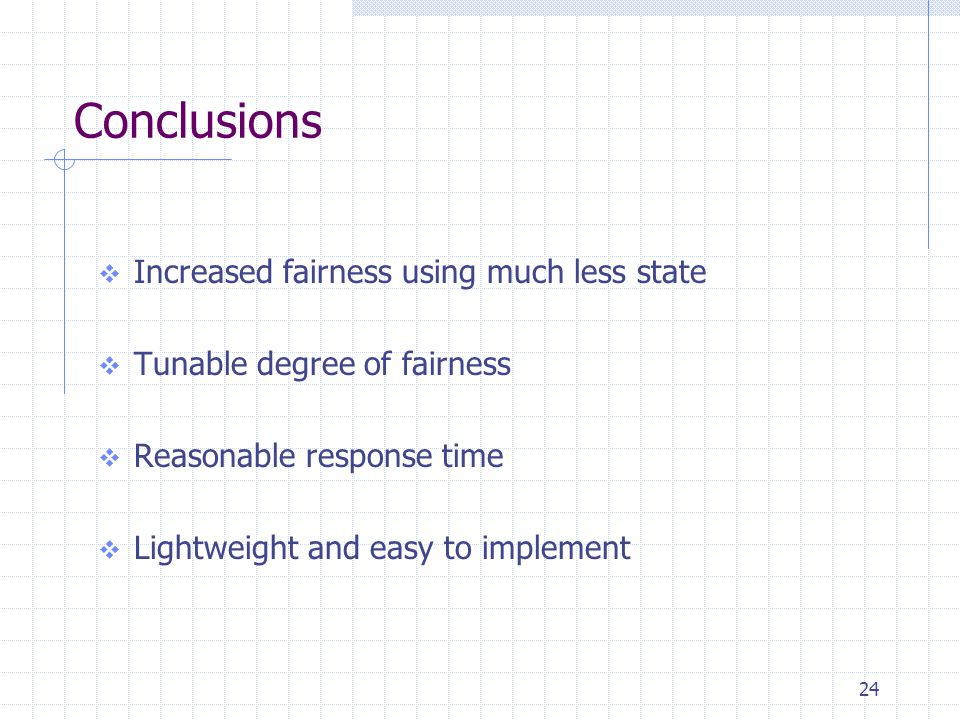 24 Conclusions  Increased fairness using much less state  Tunable degree of fairness  Reasonable response time  Lightweight and easy to implement