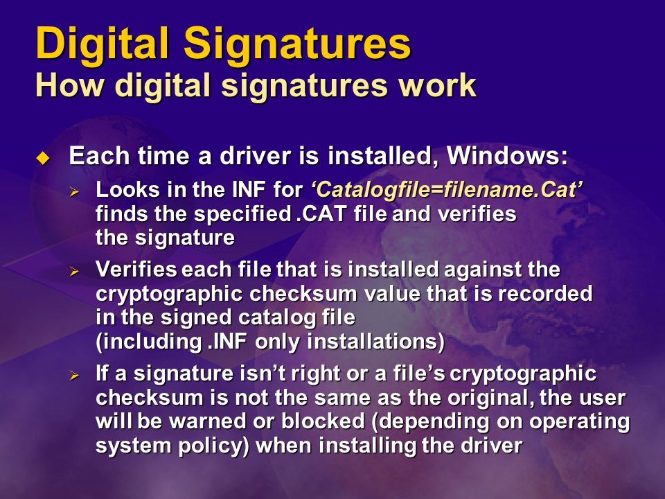 Digital Signatures How digital signatures work  Each time a driver is installed, Windows:  Looks in the INF for 'Catalogfile=filename.Cat' finds the specified.CAT file and verifies the signature  Verifies each file that is installed against the cryptographic checksum value that is recorded in the signed catalog file (including.INF only installations)  If a signature isn't right or a file's cryptographic checksum is not the same as the original, the user will be warned or blocked (depending on operating system policy) when installing the driver