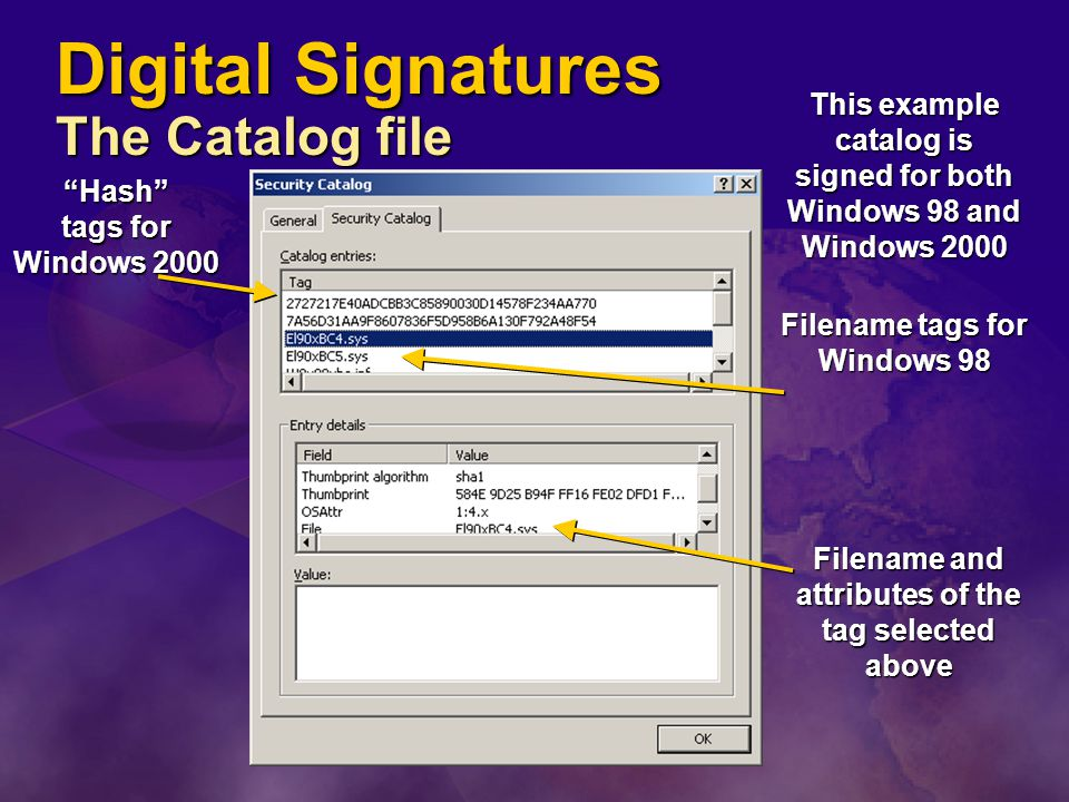 Digital Signatures The Catalog file This example catalog is signed for both Windows 98 and Windows 2000 Filename tags for Windows 98 Filename and attributes of the tag selected above Hash tags for Windows 2000