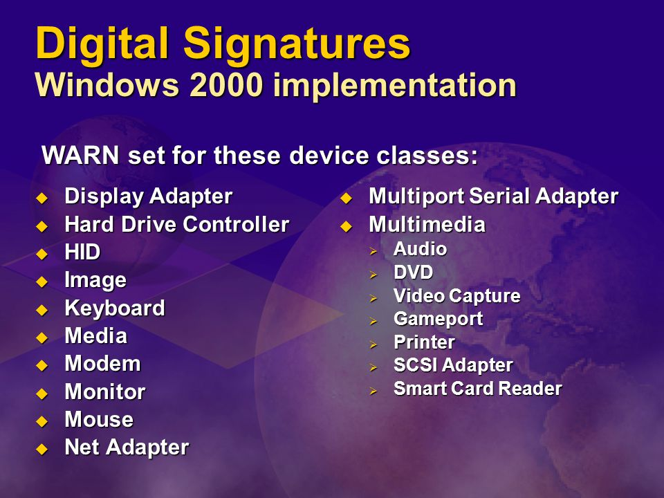 Digital Signatures Windows 2000 implementation  Multiport Serial Adapter  Multimedia  Audio  DVD  Video Capture  Gameport  Printer  SCSI Adapter  Smart Card Reader  Display Adapter  Hard Drive Controller  HID  Image  Keyboard  Media  Modem  Monitor  Mouse  Net Adapter WARN set for these device classes: WARN set for these device classes: