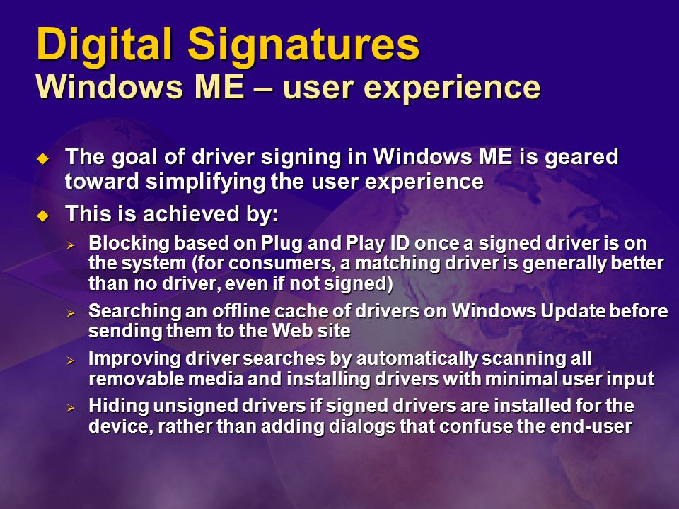 Digital Signatures Windows ME – user experience  The goal of driver signing in Windows ME is geared toward simplifying the user experience  This is achieved by:  Blocking based on Plug and Play ID once a signed driver is on the system (for consumers, a matching driver is generally better than no driver, even if not signed)  Searching an offline cache of drivers on Windows Update before sending them to the Web site  Improving driver searches by automatically scanning all removable media and installing drivers with minimal user input  Hiding unsigned drivers if signed drivers are installed for the device, rather than adding dialogs that confuse the end-user