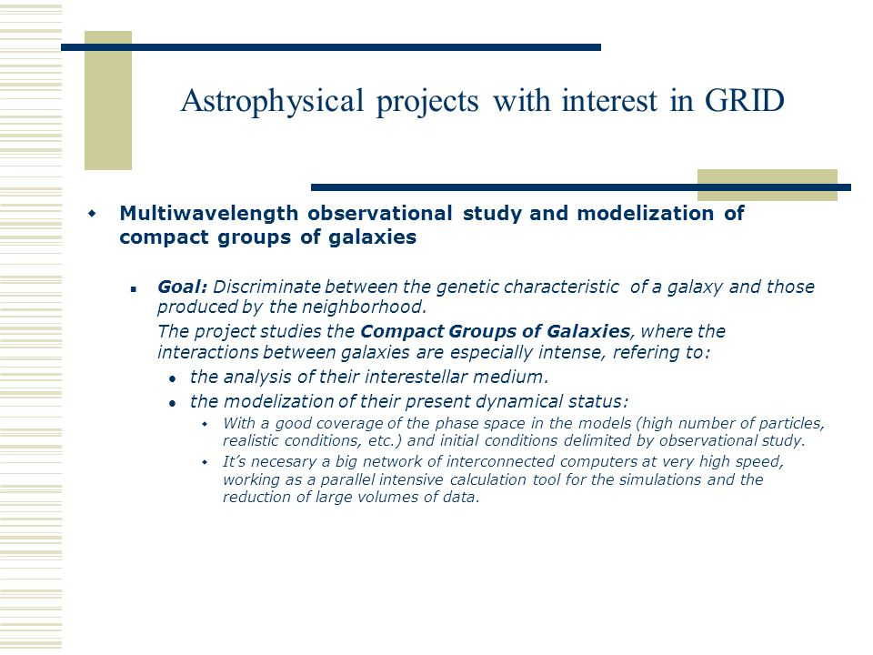 Astrophysical projects with interest in GRID  Multiwavelength observational study and modelization of compact groups of galaxies Goal: Discriminate between the genetic characteristic of a galaxy and those produced by the neighborhood.