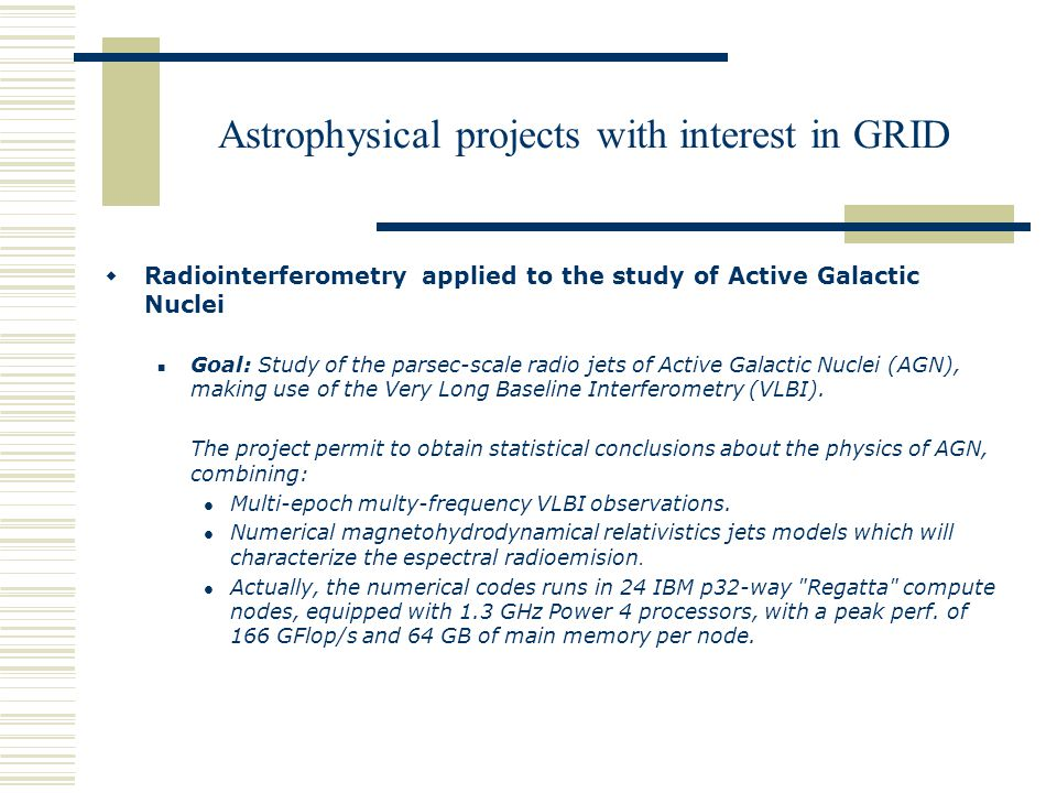 Astrophysical projects with interest in GRID  Radiointerferometry applied to the study of Active Galactic Nuclei Goal: Study of the parsec-scale radio jets of Active Galactic Nuclei (AGN), making use of the Very Long Baseline Interferometry (VLBI).