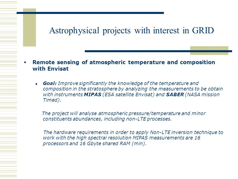 Astrophysical projects with interest in GRID  Remote sensing of atmospheric temperature and composition with Envisat Goal: Improve significantly the knowledge of the temperature and composition in the stratosphere by analyzing the measurements to be obtain with instruments MIPAS (ESA satellite Envisat) and SABER (NASA mission Timed).