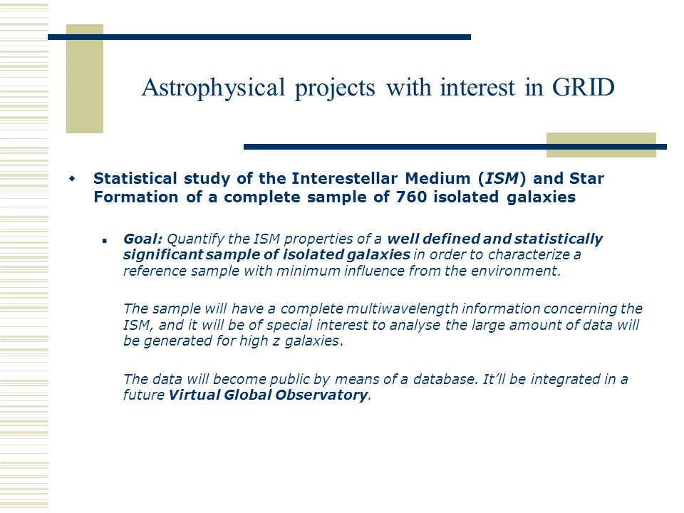 Astrophysical projects with interest in GRID  Statistical study of the Interestellar Medium (ISM) and Star Formation of a complete sample of 760 isolated galaxies Goal: Quantify the ISM properties of a well defined and statistically significant sample of isolated galaxies in order to characterize a reference sample with minimum influence from the environment.
