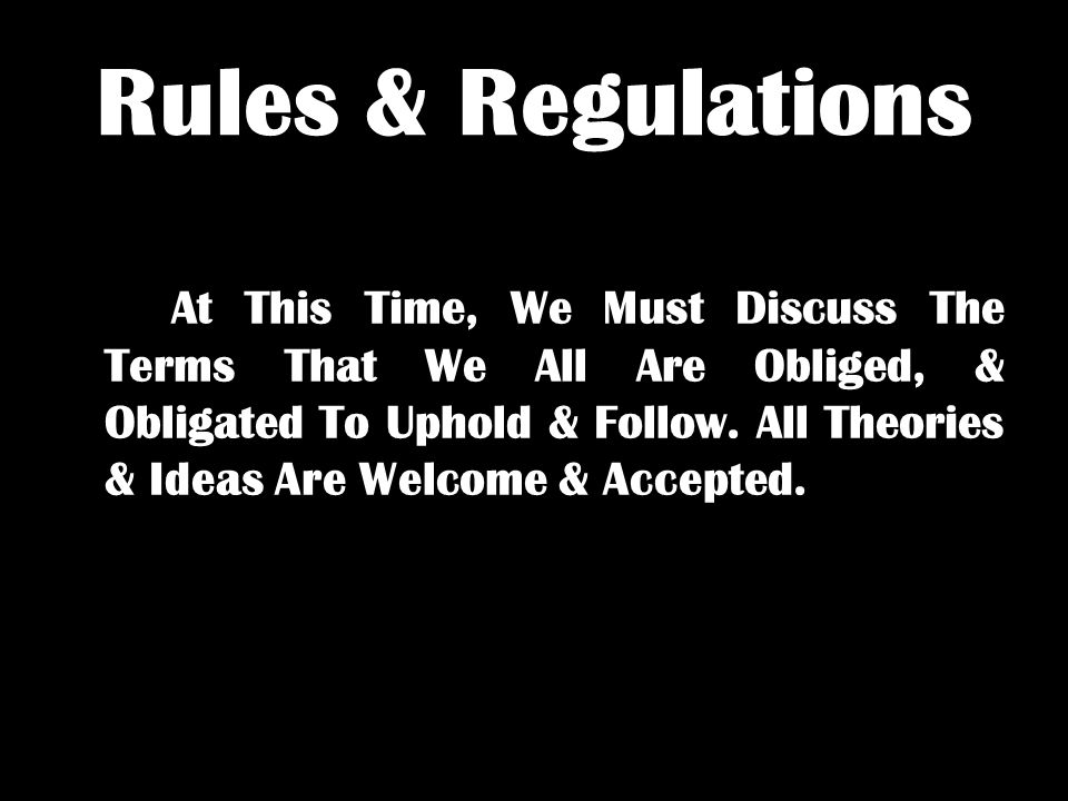 Rules & Regulations At This Time, We Must Discuss The Terms That We All Are Obliged, & Obligated To Uphold & Follow.