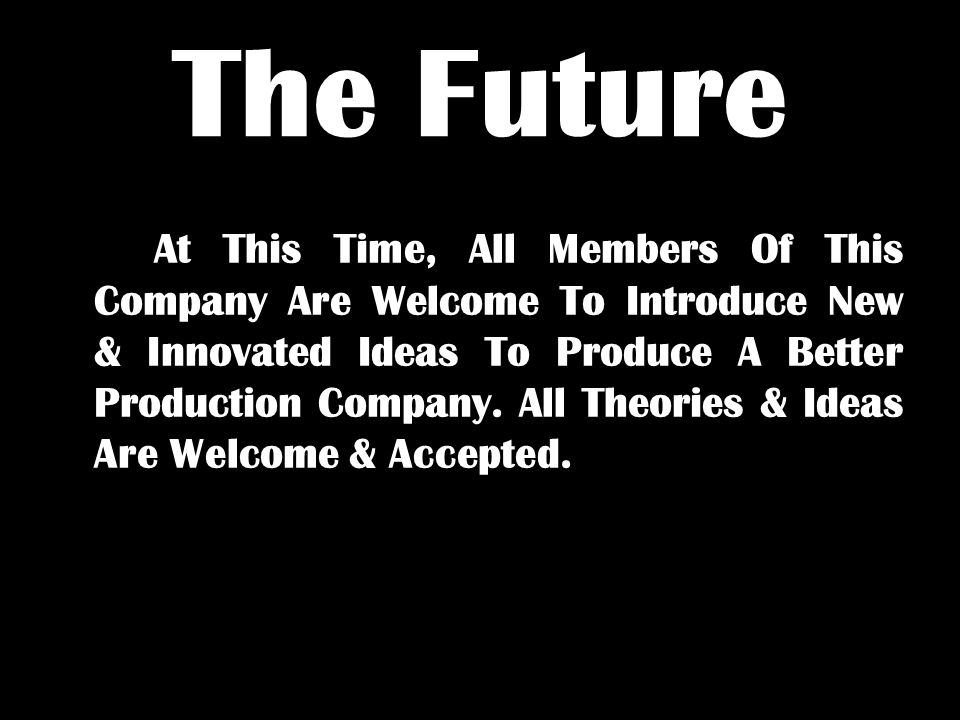 The Future At This Time, All Members Of This Company Are Welcome To Introduce New & Innovated Ideas To Produce A Better Production Company.