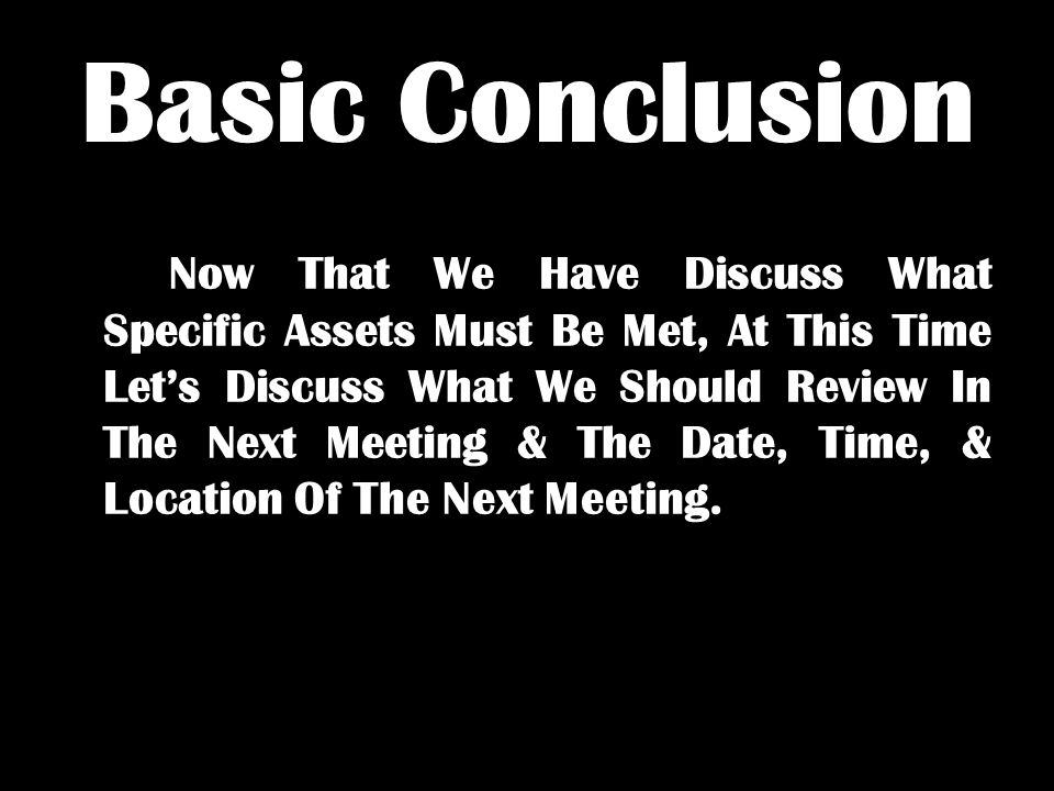 Basic Conclusion Now That We Have Discuss What Specific Assets Must Be Met, At This Time Let's Discuss What We Should Review In The Next Meeting & The Date, Time, & Location Of The Next Meeting.