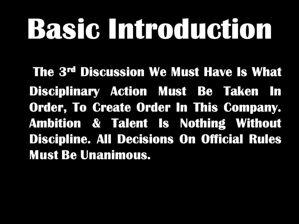 Basic Introduction The 3 rd Discussion We Must Have Is What Disciplinary Action Must Be Taken In Order, To Create Order In This Company.
