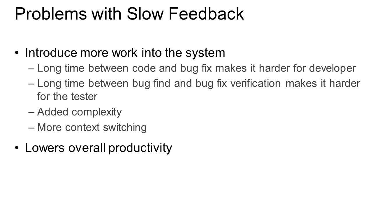Problems with Slow Feedback Introduce more work into the system –Long time between code and bug fix makes it harder for developer –Long time between bug find and bug fix verification makes it harder for the tester –Added complexity –More context switching Lowers overall productivity