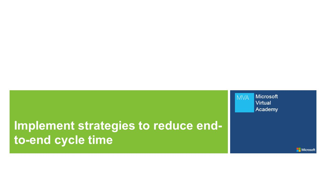 Microsoft Virtual Academy Implement strategies to reduce end- to-end cycle time