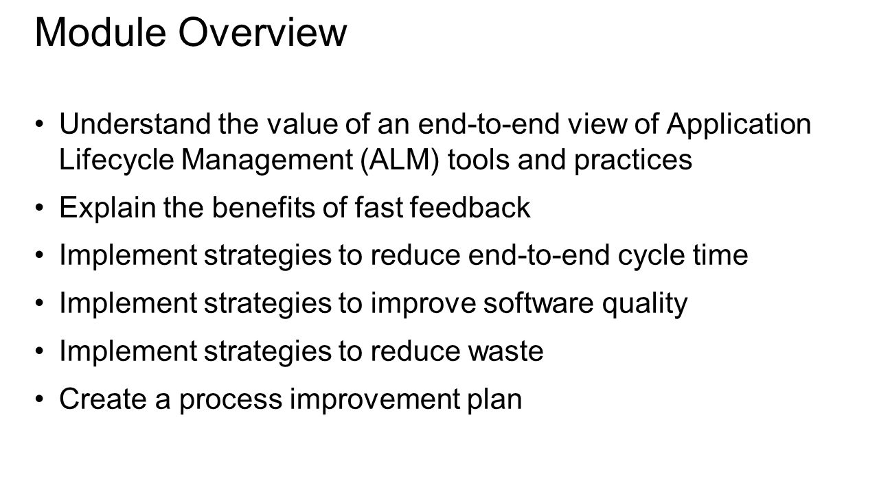 Understand the value of an end-to-end view of Application Lifecycle Management (ALM) tools and practices Explain the benefits of fast feedback Implement strategies to reduce end-to-end cycle time Implement strategies to improve software quality Implement strategies to reduce waste Create a process improvement plan Module Overview