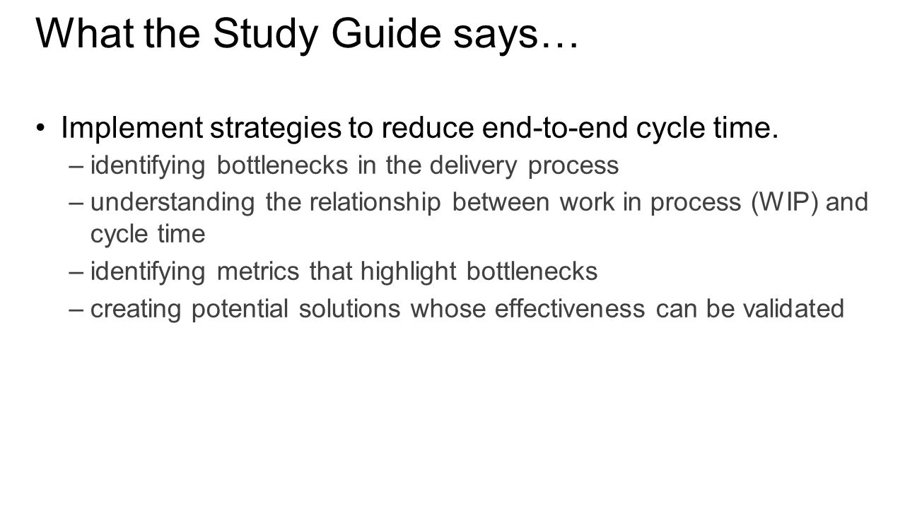 What the Study Guide says… Implement strategies to reduce end-to-end cycle time.
