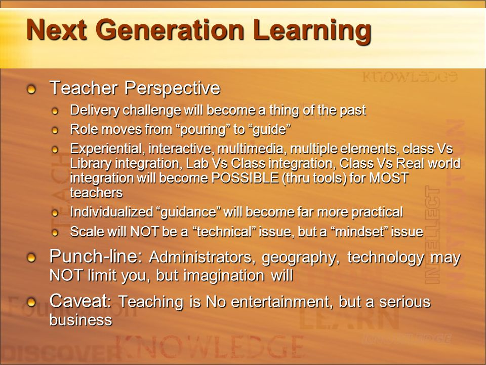Next Generation Learning Teacher Perspective Delivery challenge will become a thing of the past Role moves from pouring to guide Experiential, interactive, multimedia, multiple elements, class Vs Library integration, Lab Vs Class integration, Class Vs Real world integration will become POSSIBLE (thru tools) for MOST teachers Individualized guidance will become far more practical Scale will NOT be a technical issue, but a mindset issue Punch-line: Administrators, geography, technology may NOT limit you, but imagination will Caveat : Teaching is No entertainment, but a serious business