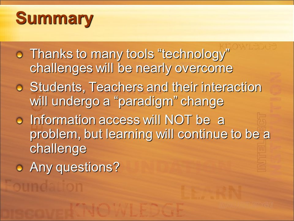 Summary Thanks to many tools technology challenges will be nearly overcome Students, Teachers and their interaction will undergo a paradigm change Information access will NOT be a problem, but learning will continue to be a challenge Any questions