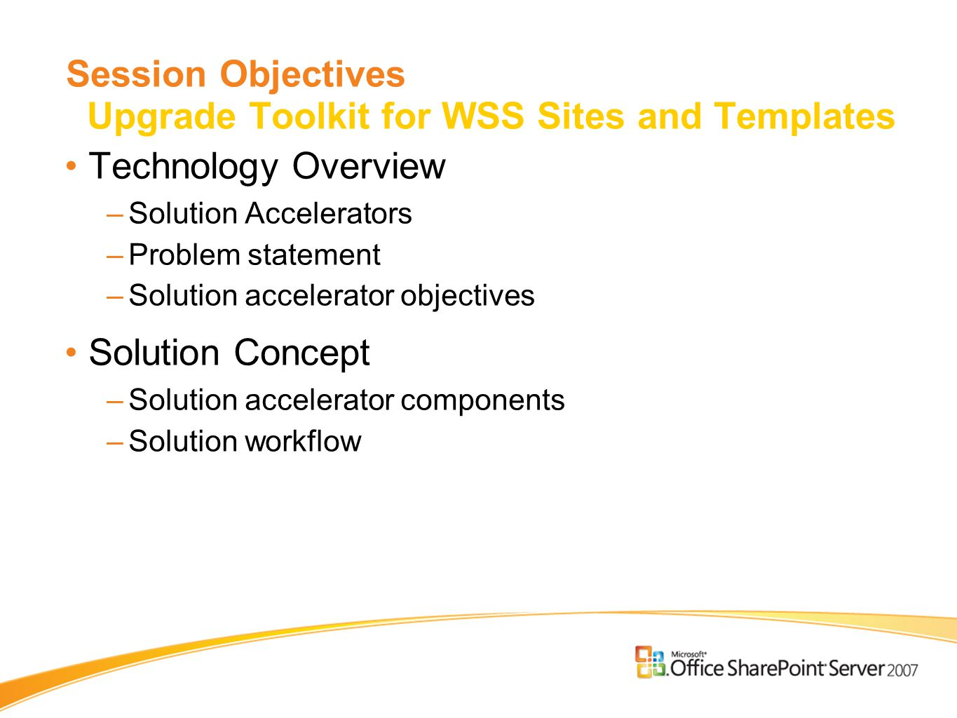 Session Objectives Upgrade Toolkit for WSS Sites and Templates Technology Overview –Solution Accelerators –Problem statement –Solution accelerator objectives Solution Concept –Solution accelerator components –Solution workflow