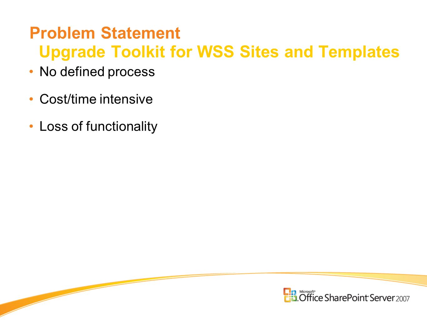 Problem Statement Upgrade Toolkit for WSS Sites and Templates No defined process Cost/time intensive Loss of functionality