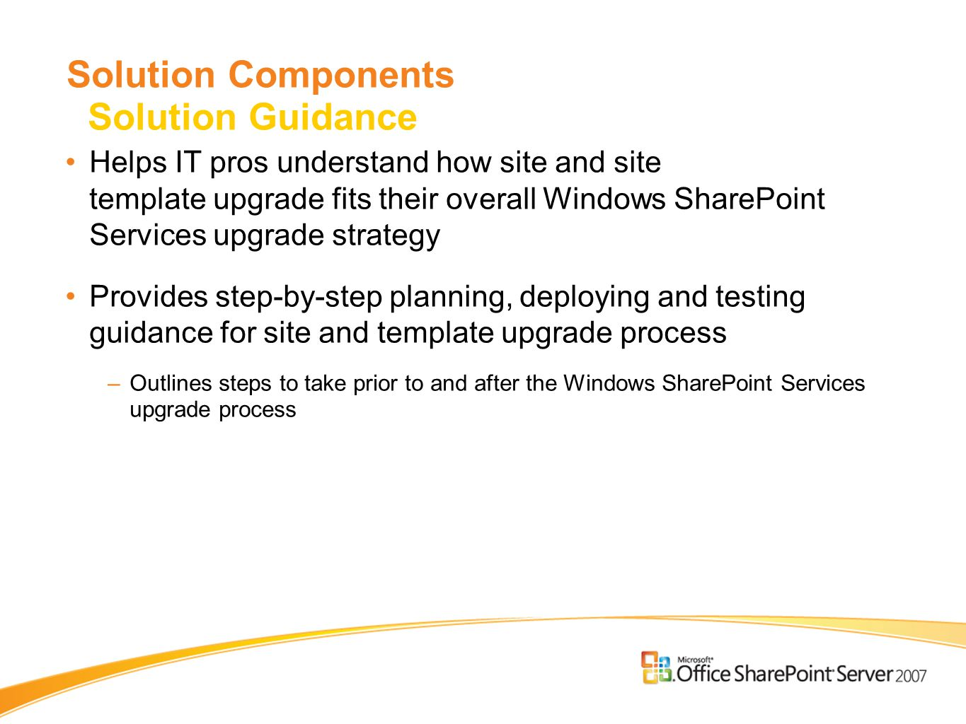 Helps IT pros understand how site and site template upgrade fits their overall Windows SharePoint Services upgrade strategy Provides step-by-step planning, deploying and testing guidance for site and template upgrade process –Outlines steps to take prior to and after the Windows SharePoint Services upgrade process