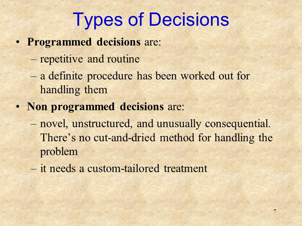 7 Types of Decisions Programmed decisions are: –repetitive and routine –a definite procedure has been worked out for handling them Non programmed decisions are: –novel, unstructured, and unusually consequential.