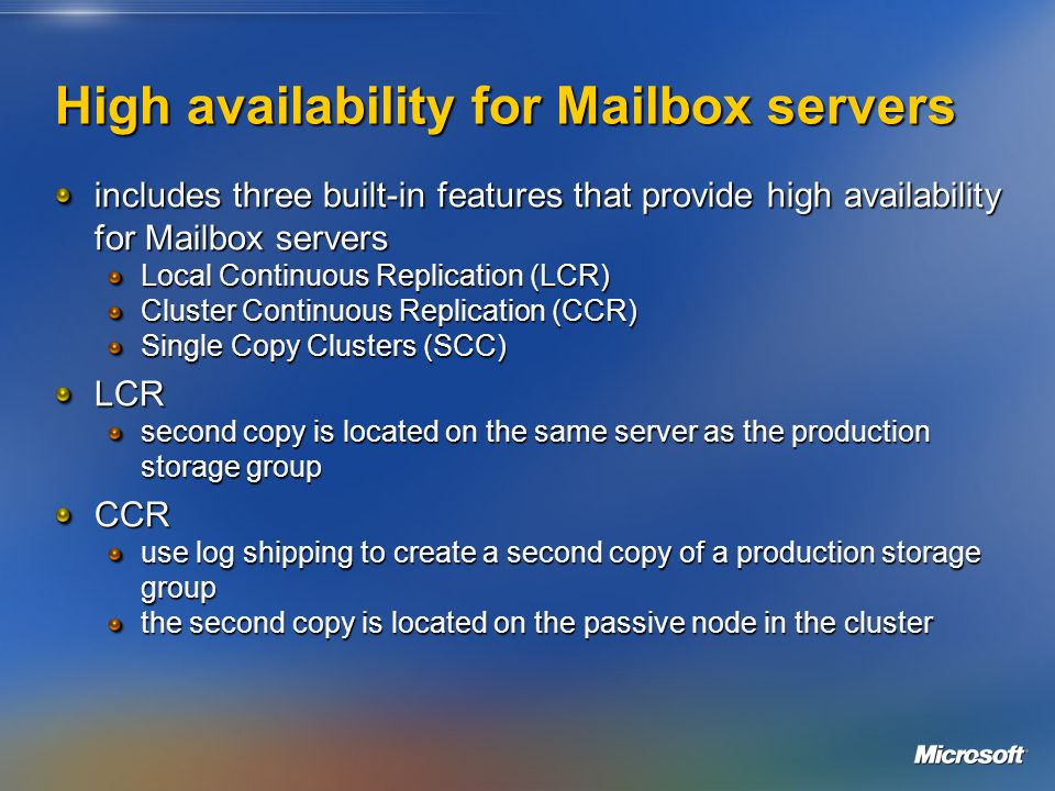High availability for Mailbox servers includes three built-in features that provide high availability for Mailbox servers Local Continuous Replication (LCR) Cluster Continuous Replication (CCR) Single Copy Clusters (SCC) LCR second copy is located on the same server as the production storage group CCR use log shipping to create a second copy of a production storage group the second copy is located on the passive node in the cluster