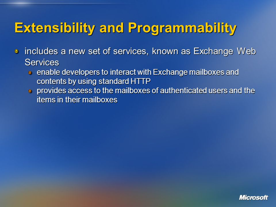 Extensibility and Programmability includes a new set of services, known as Exchange Web Services enable developers to interact with Exchange mailboxes and contents by using standard HTTP provides access to the mailboxes of authenticated users and the items in their mailboxes