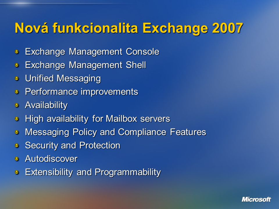 Nová funkcionalita Exchange 2007 Exchange Management Console Exchange Management Shell Unified Messaging Performance improvements Availability High availability for Mailbox servers Messaging Policy and Compliance Features Security and Protection Autodiscover Extensibility and Programmability