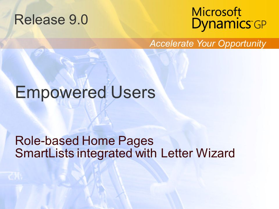 Accelerate Your Opportunity Release 9.0 Empowered Users Role-based Home Pages SmartLists integrated with Letter Wizard