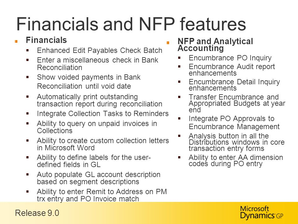 Release 9.0 Financials and NFP features Financials  Enhanced Edit Payables Check Batch  Enter a miscellaneous check in Bank Reconciliation  Show voided payments in Bank Reconciliation until void date  Automatically print outstanding transaction report during reconciliation  Integrate Collection Tasks to Reminders  Ability to query on unpaid invoices in Collections  Ability to create custom collection letters in Microsoft Word  Ability to define labels for the user- defined fields in GL  Auto populate GL account description based on segment descriptions  Ability to enter Remit to Address on PM trx entry and PO Invoice match NFP and Analytical Accounting  Encumbrance PO Inquiry  Encumbrance Audit report enhancements  Encumbrance Detail Inquiry enhancements  Transfer Encumbrance and Appropriated Budgets at year end  Integrate PO Approvals to Encumbrance Management  Analysis button in all the Distributions windows in core transaction entry forms  Ability to enter AA dimension codes during PO entry