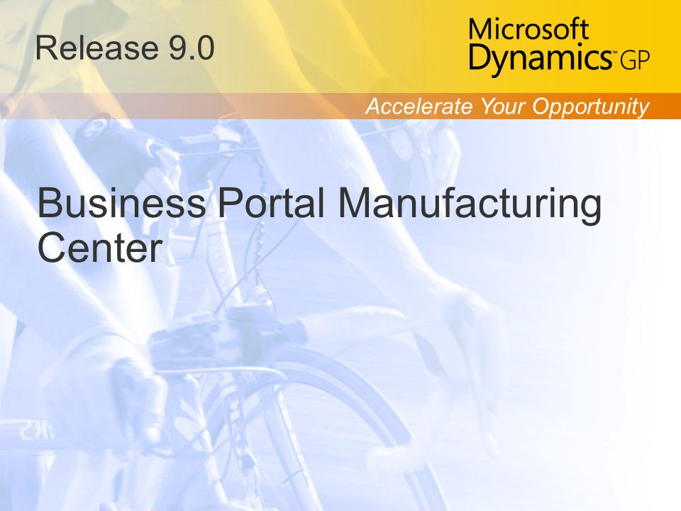Accelerate Your Opportunity Release 9.0 Business Portal Manufacturing Center