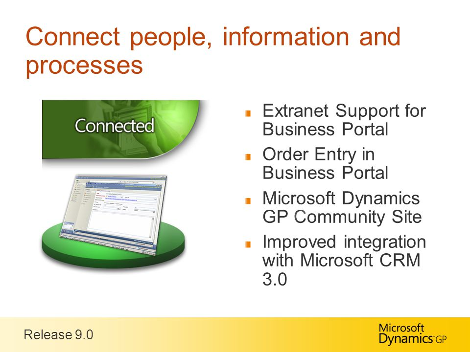 Release 9.0 Connect people, information and processes Extranet Support for Business Portal Order Entry in Business Portal Microsoft Dynamics GP Community Site Improved integration with Microsoft CRM 3.0