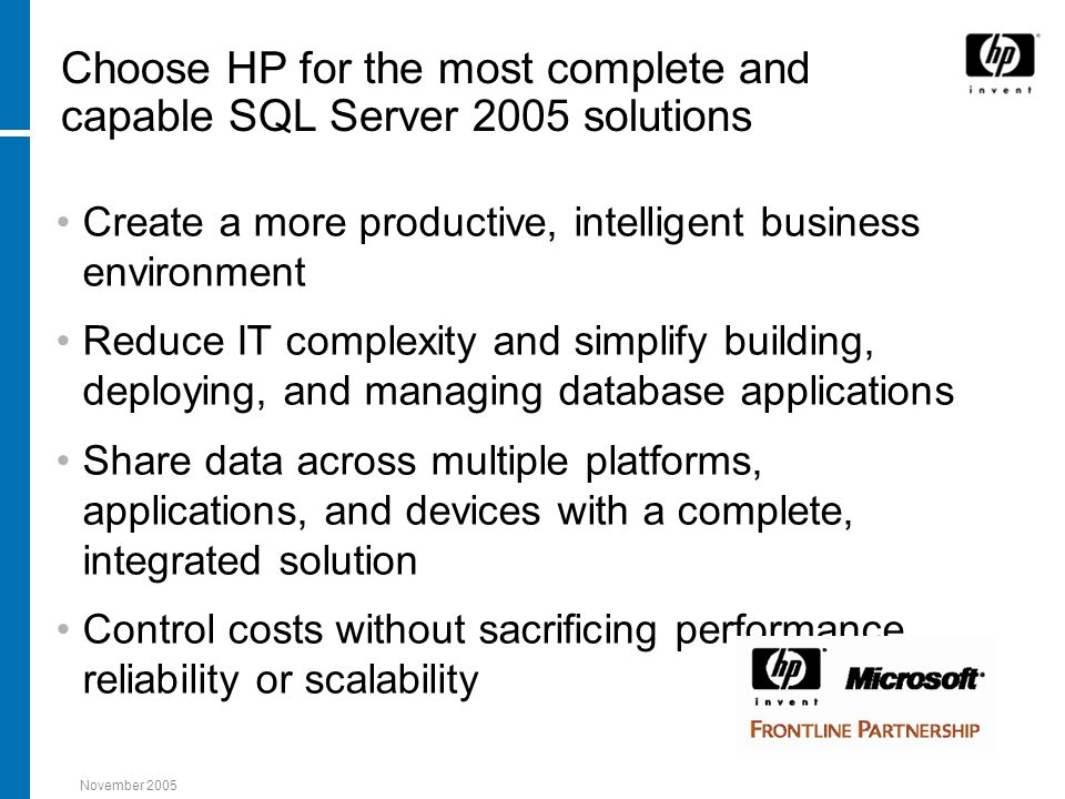 November 2005 Choose HP for the most complete and capable SQL Server 2005 solutions Create a more productive, intelligent business environment Reduce IT complexity and simplify building, deploying, and managing database applications Share data across multiple platforms, applications, and devices with a complete, integrated solution Control costs without sacrificing performance, reliability or scalability