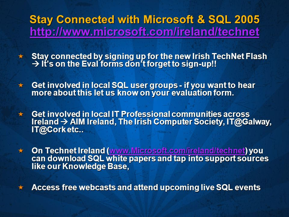 Stay Connected with Microsoft & SQL 2005 http://www.microsoft.com/ireland/technet http://www.microsoft.com/ireland/technet  Stay connected by signing up for the new Irish TechNet Flash  It's on the Eval forms don't forget to sign-up!.