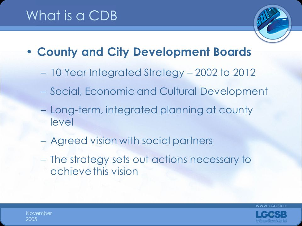 November 2005 What is a CDB County and City Development Boards –10 Year Integrated Strategy – 2002 to 2012 –Social, Economic and Cultural Development –Long-term, integrated planning at county level –Agreed vision with social partners –The strategy sets out actions necessary to achieve this vision
