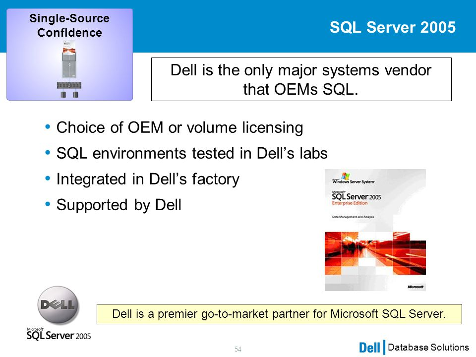 54 Database Solutions SQL Server 2005 Choice of OEM or volume licensing SQL environments tested in Dell's labs Integrated in Dell's factory Supported by Dell Dell is the only major systems vendor that OEMs SQL.